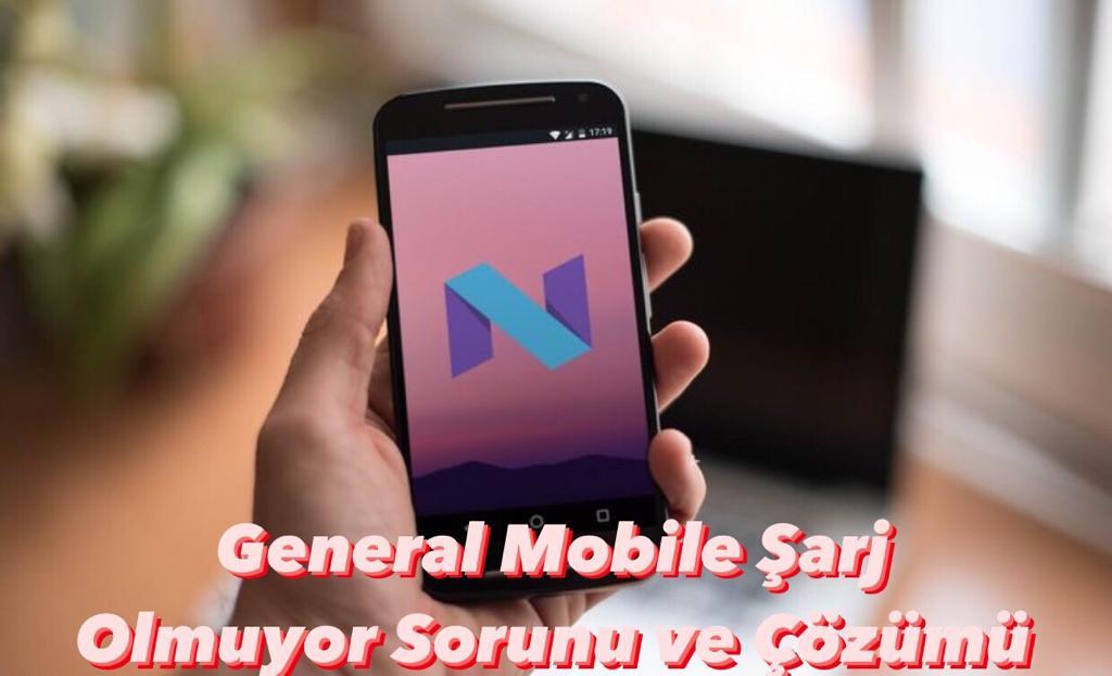 General Mobile Şarj Olmuyor Sorunu ve Çözümü