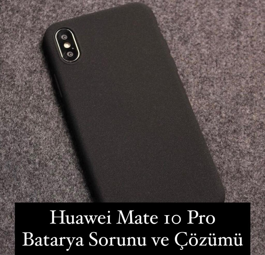 Huawei Mate 10 Pro Batarya Sorunu ve Çözümü