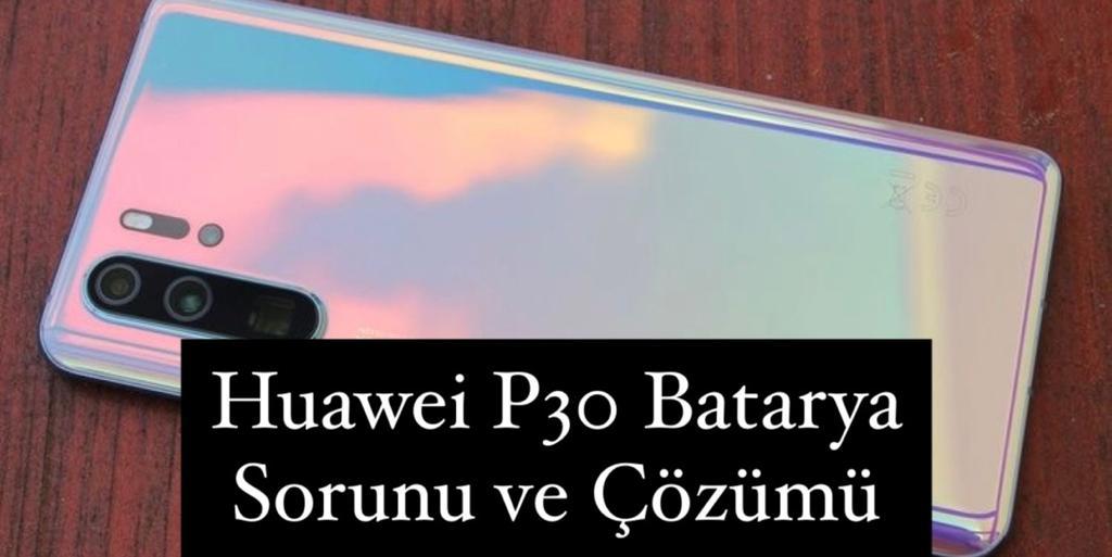 Huawei P30 Batarya Sorunu