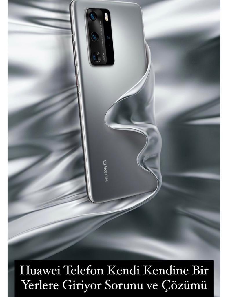 Huawei Telefon Kendi Kendine Bir Yerlere Giriyor